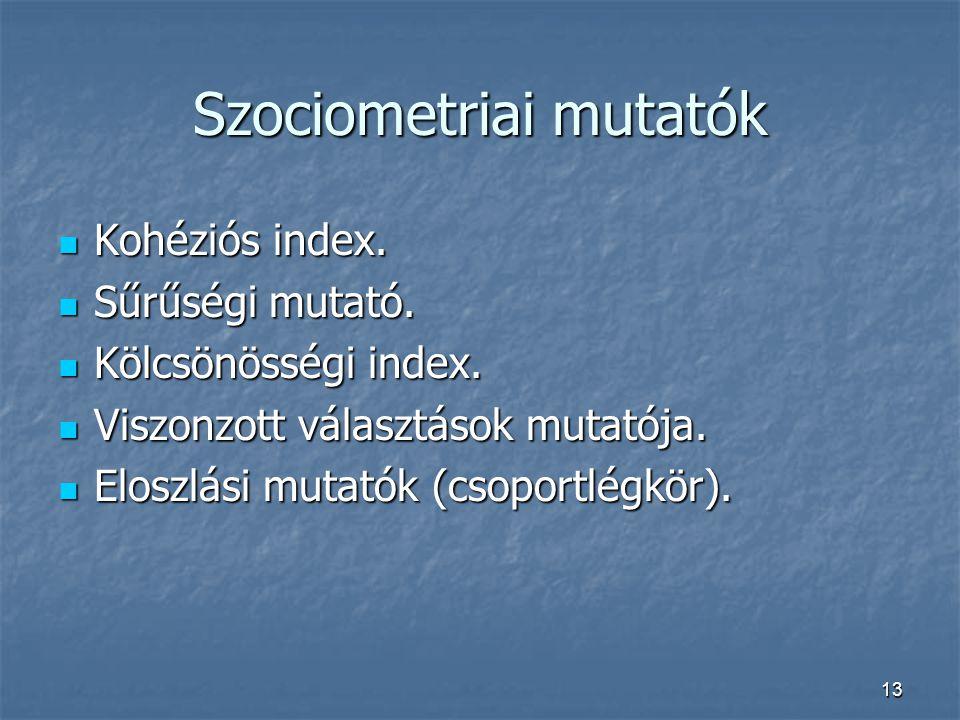 13 Szociometriai mutatók Kohéziós index. Kohéziós index. Sűrűségi mutató. Sűrűségi mutató. Kölcsönösségi index. Kölcsönösségi index. Viszonzott válasz