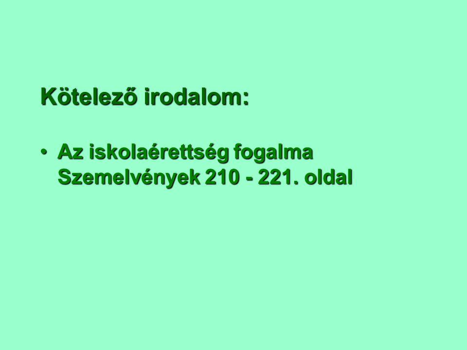 Kötelező irodalom: Az iskolaérettség fogalma Szemelvények 210 - 221.