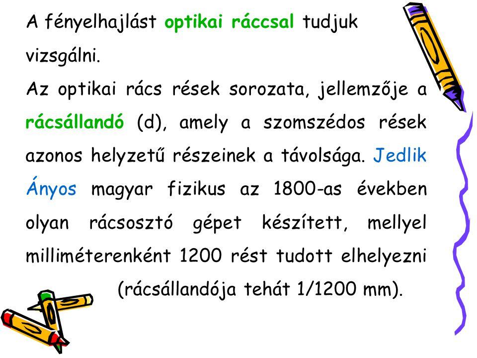 A fényelhajlást optikai ráccsal tudjuk vizsgálni. Az optikai rács rések sorozata, jellemzője a rácsállandó (d), amely a szomszédos rések azonos helyze