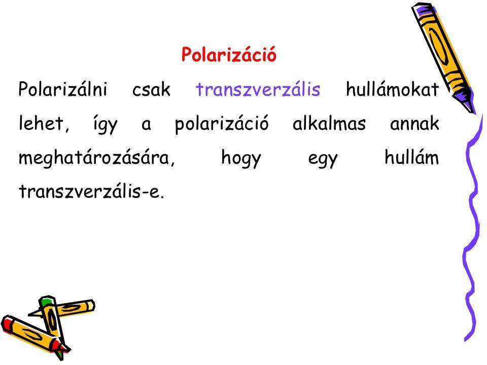 Polarizáció Polarizálni csak transzverzális hullámokat lehet, így a polarizáció alkalmas annak meghatározására, hogy egy hullám transzverzális-e.