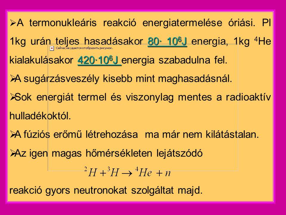 80∙ 10 6 J 420∙10 6 J  A termonukleáris reakció energiatermelése óriási.