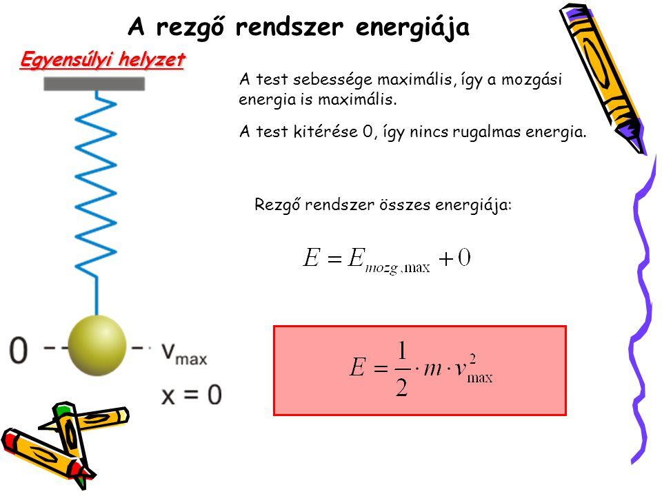 A rezgő rendszer energiája Egyensúlyi helyzet A test sebessége maximális, így a mozgási energia is maximális. A test kitérése 0, így nincs rugalmas en
