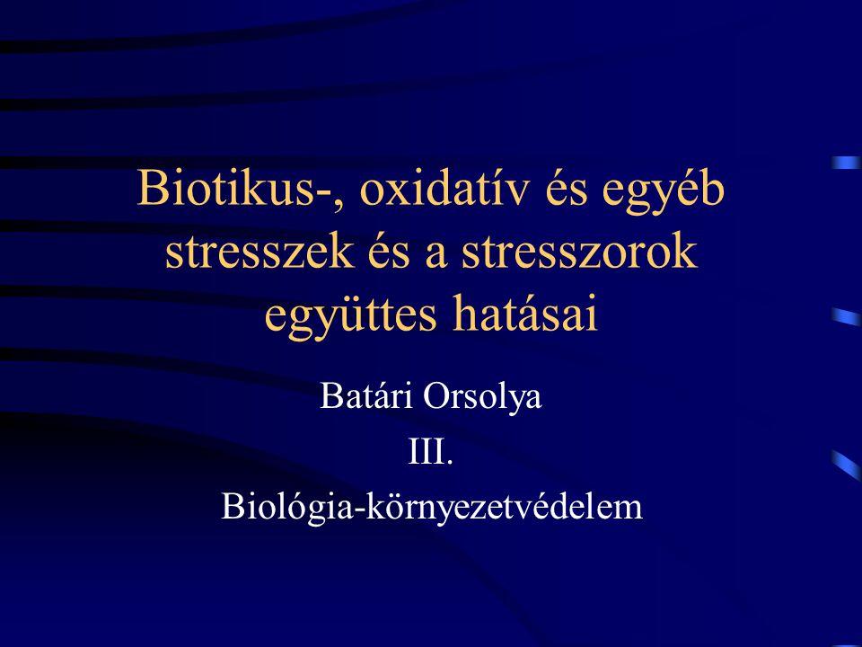 Biotikus-, oxidatív és egyéb stresszek és a stresszorok együttes hatásai Batári Orsolya III.