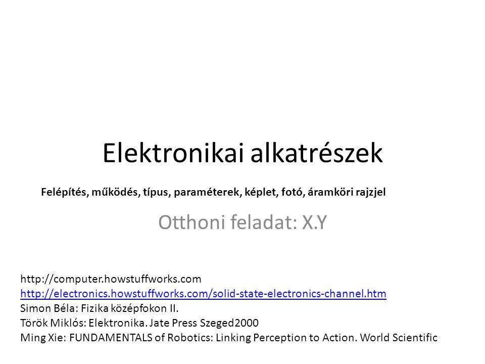 Elektronikai alkatrészek Otthoni feladat: X.Y Felépítés, működés, típus, paraméterek, képlet, fotó, áramköri rajzjel http://computer.howstuffworks.com http://electronics.howstuffworks.com/solid-state-electronics-channel.htm Simon Béla: Fizika középfokon II.