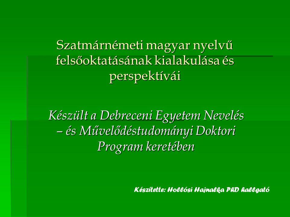Szatmárnémeti magyar nyelvű felsőoktatásának kialakulása és perspektívái Készült a Debreceni Egyetem Nevelés – és Művelődéstudományi Doktori Program k