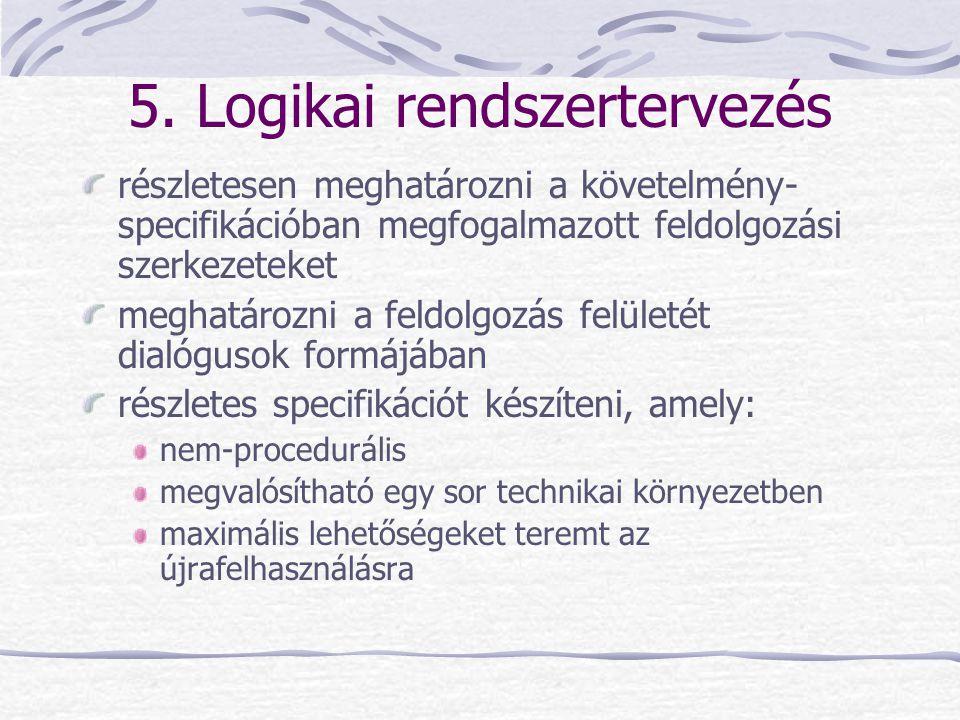 5. Logikai rendszertervezés részletesen meghatározni a követelmény- specifikációban megfogalmazott feldolgozási szerkezeteket meghatározni a feldolgoz