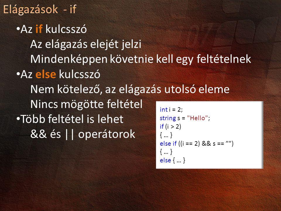 Az if kulcsszó Az elágazás elejét jelzi Mindenképpen követnie kell egy feltételnek Az else kulcsszó Nem kötelező, az elágazás utolsó eleme Nincs mögötte feltétel Több feltétel is lehet && és || operátorok int i = 2; string s = Hello ; if (i > 2) { … } else if ((i == 2) && s == ) { … } else { … }