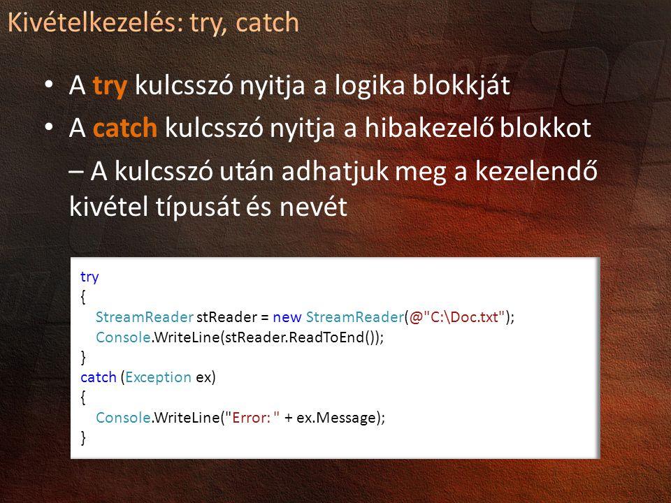 A try kulcsszó nyitja a logika blokkját A catch kulcsszó nyitja a hibakezelő blokkot – A kulcsszó után adhatjuk meg a kezelendő kivétel típusát és nevét try { StreamReader stReader = new StreamReader(@ C:\Doc.txt ); Console.WriteLine(stReader.ReadToEnd()); } catch (Exception ex) { Console.WriteLine( Error: + ex.Message); }
