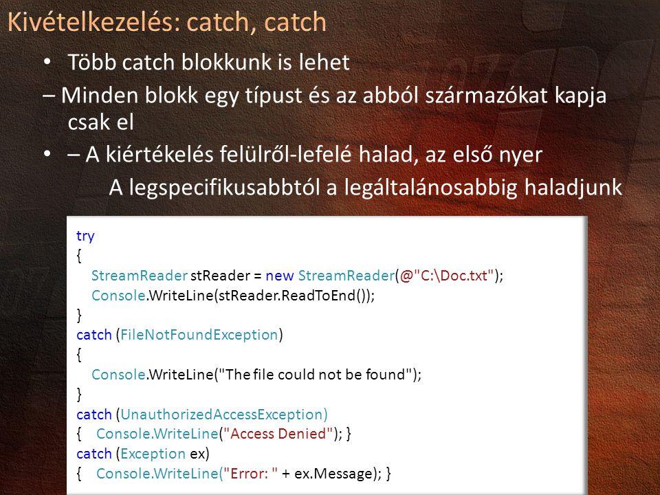 Több catch blokkunk is lehet – Minden blokk egy típust és az abból származókat kapja csak el – A kiértékelés felülről-lefelé halad, az első nyer A legspecifikusabbtól a legáltalánosabbig haladjunk try { StreamReader stReader = new StreamReader(@ C:\Doc.txt ); Console.WriteLine(stReader.ReadToEnd()); } catch (FileNotFoundException) { Console.WriteLine( The file could not be found ); } catch (UnauthorizedAccessException) { Console.WriteLine( Access Denied ); } catch (Exception ex) { Console.WriteLine( Error: + ex.Message); }