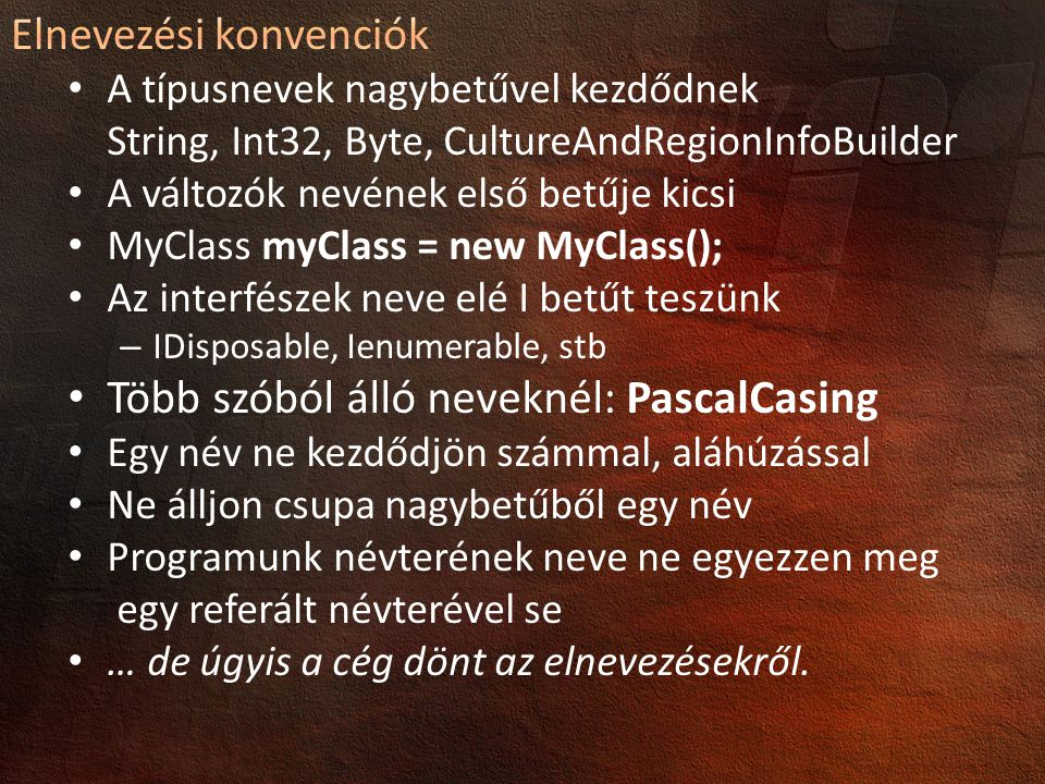 A típusnevek nagybetűvel kezdődnek String, Int32, Byte, CultureAndRegionInfoBuilder A változók nevének első betűje kicsi MyClass myClass = new MyClass(); Az interfészek neve elé I betűt teszünk – IDisposable, Ienumerable, stb Több szóból álló neveknél: PascalCasing Egy név ne kezdődjön számmal, aláhúzással Ne álljon csupa nagybetűből egy név Programunk névterének neve ne egyezzen meg egy referált névterével se … de úgyis a cég dönt az elnevezésekről.