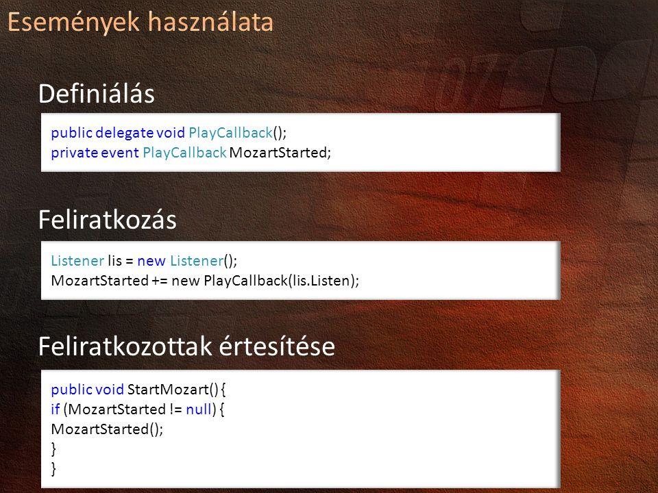Definiálás Feliratkozás Feliratkozottak értesítése public delegate void PlayCallback(); private event PlayCallback MozartStarted; Listener lis = new Listener(); MozartStarted += new PlayCallback(lis.Listen); public void StartMozart() { if (MozartStarted != null) { MozartStarted(); }