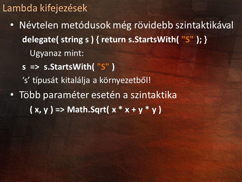 Névtelen metódusok még rövidebb szintaktikával delegate( string s ) { return s.StartsWith( S ); } Ugyanaz mint: s => s.StartsWith( S ) 's' típusát kitalálja a környezetből.