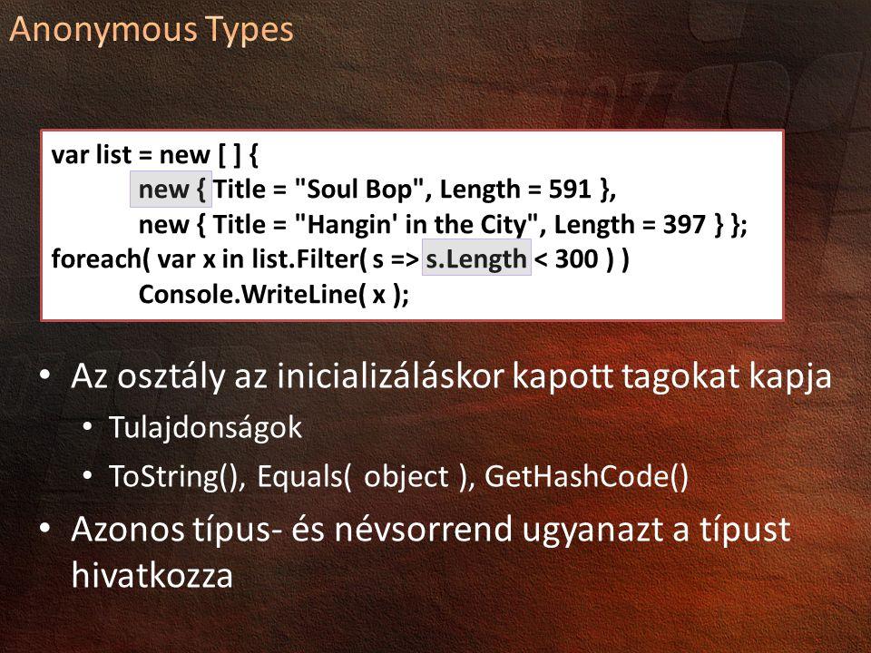 Az osztály az inicializáláskor kapott tagokat kapja Tulajdonságok ToString(), Equals( object ), GetHashCode() Azonos típus- és névsorrend ugyanazt a típust hivatkozza var list = new [ ] { new { Title = Soul Bop , Length = 591 }, new { Title = Hangin in the City , Length = 397 } }; foreach( var x in list.Filter( s => s.Length < 300 ) ) Console.WriteLine( x );