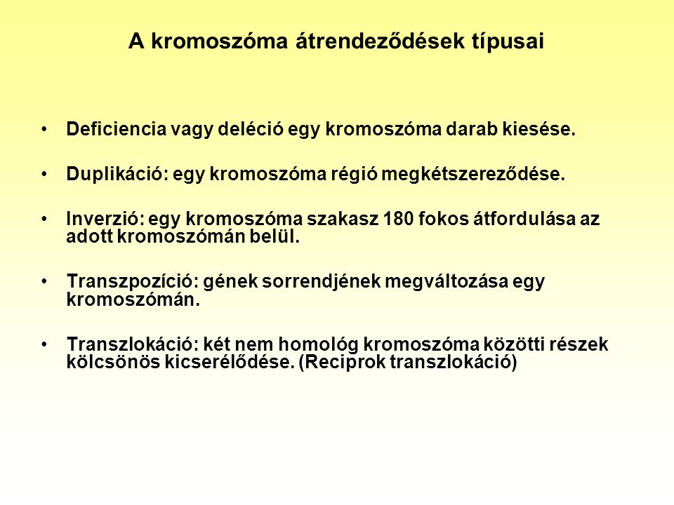 A kromoszóma átrendeződések típusai Deficiencia vagy deléció egy kromoszóma darab kiesése. Duplikáció: egy kromoszóma régió megkétszereződése. Inverzi