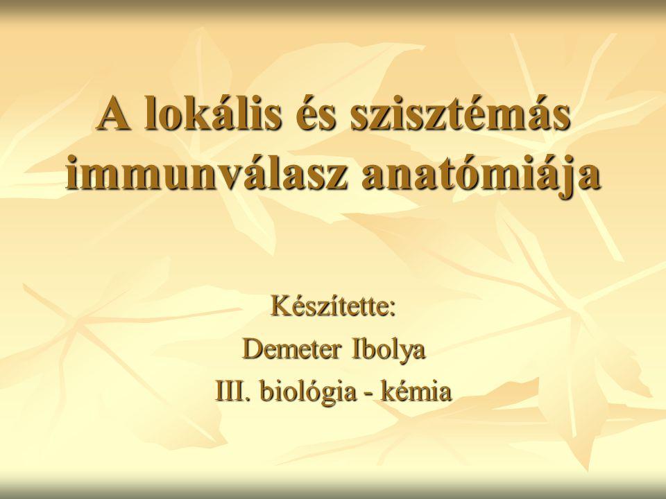 A lokális és szisztémás immunválasz anatómiája Készítette: Demeter Ibolya III. biológia - kémia