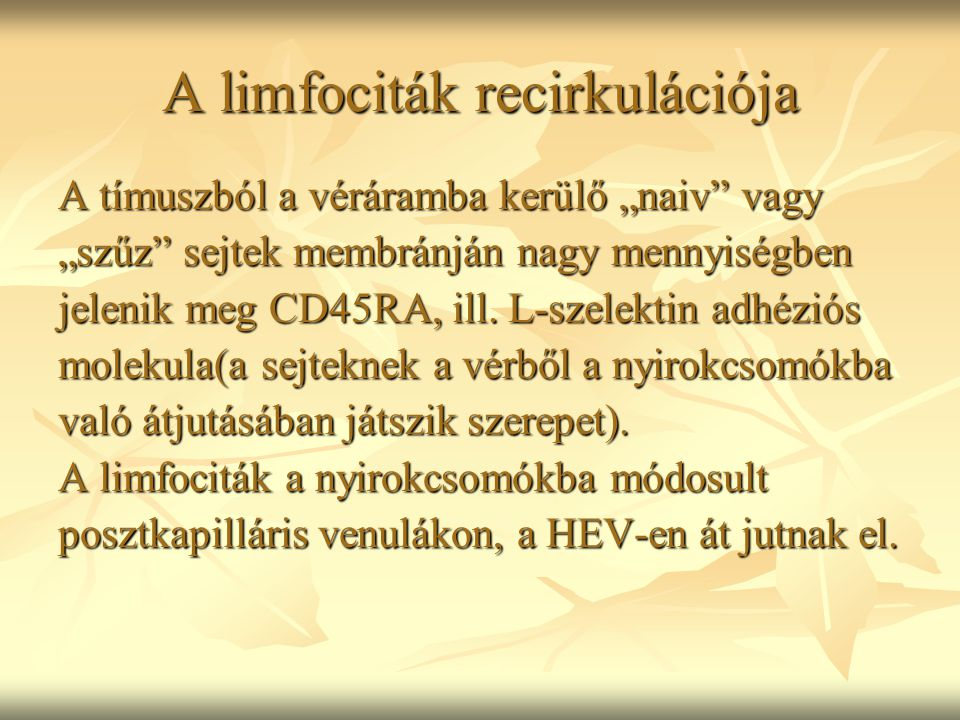 """A limfociták recirkulációja A tímuszból a véráramba kerülő """"naiv"""" vagy """"szűz"""" sejtek membránján nagy mennyiségben jelenik meg CD45RA, ill. L-szelektin"""