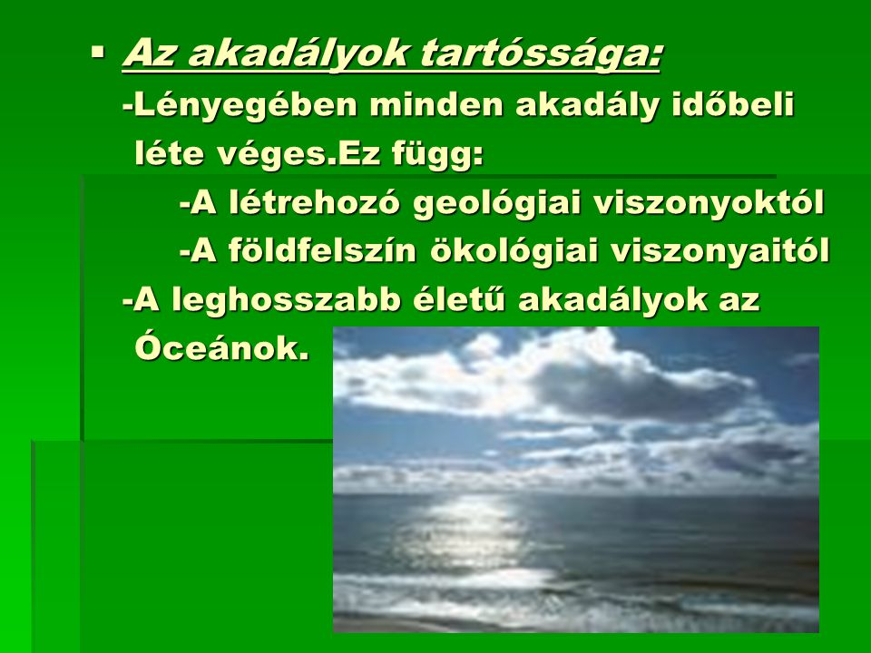  Az akadályok tartóssága: -Lényegében minden akadály időbeli -Lényegében minden akadály időbeli léte véges.Ez függ: léte véges.Ez függ: -A létrehozó geológiai viszonyoktól -A létrehozó geológiai viszonyoktól -A földfelszín ökológiai viszonyaitól -A földfelszín ökológiai viszonyaitól -A leghosszabb életű akadályok az -A leghosszabb életű akadályok az Óceánok.