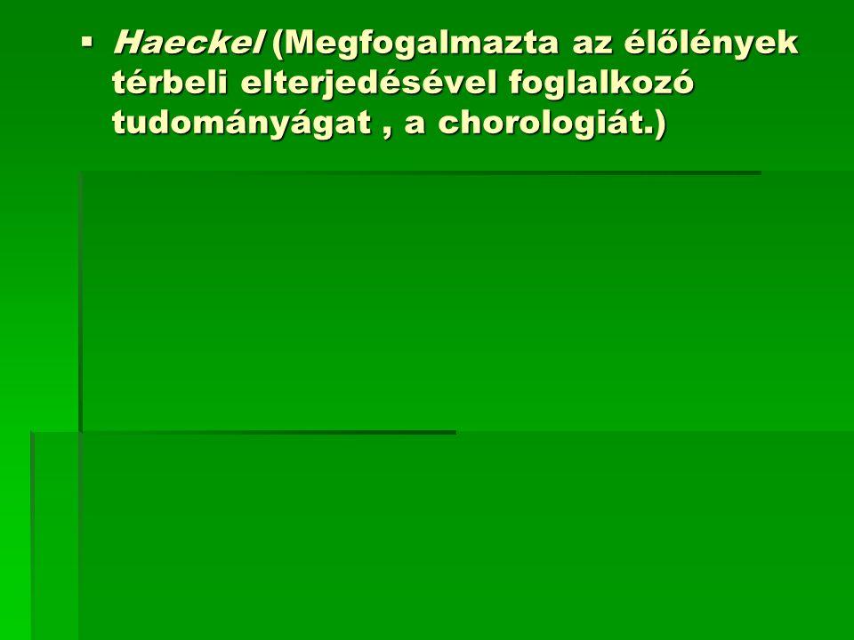  Haeckel (Megfogalmazta az élőlények térbeli elterjedésével foglalkozó tudományágat, a chorologiát.)