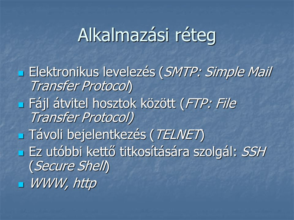 Alkalmazási réteg Elektronikus levelezés (SMTP: Simple Mail Transfer Protocol) Elektronikus levelezés (SMTP: Simple Mail Transfer Protocol) Fájl átvitel hosztok között (FTP: File Transfer Protocol) Fájl átvitel hosztok között (FTP: File Transfer Protocol) Távoli bejelentkezés (TELNET) Távoli bejelentkezés (TELNET) Ez utóbbi kettő titkosítására szolgál: SSH (Secure Shell) Ez utóbbi kettő titkosítására szolgál: SSH (Secure Shell) WWW, http WWW, http