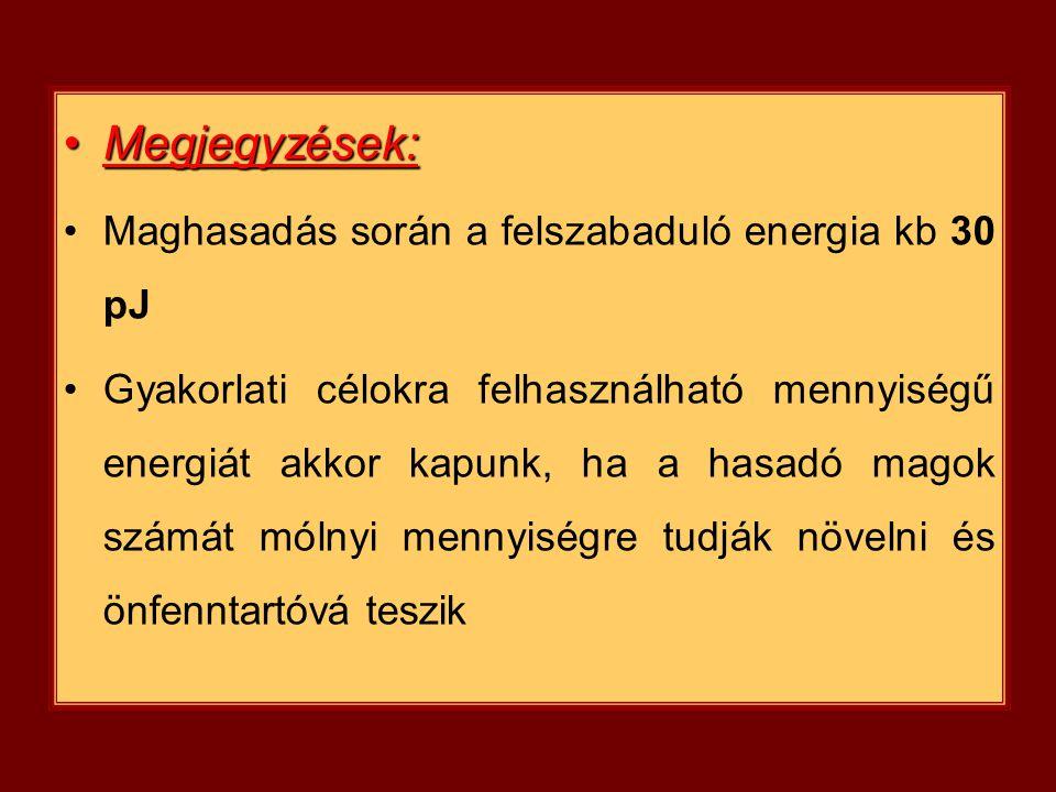 Megjegyzések:Megjegyzések: Maghasadás során a felszabaduló energia kb 30 pJ Gyakorlati célokra felhasználható mennyiségű energiát akkor kapunk, ha a h