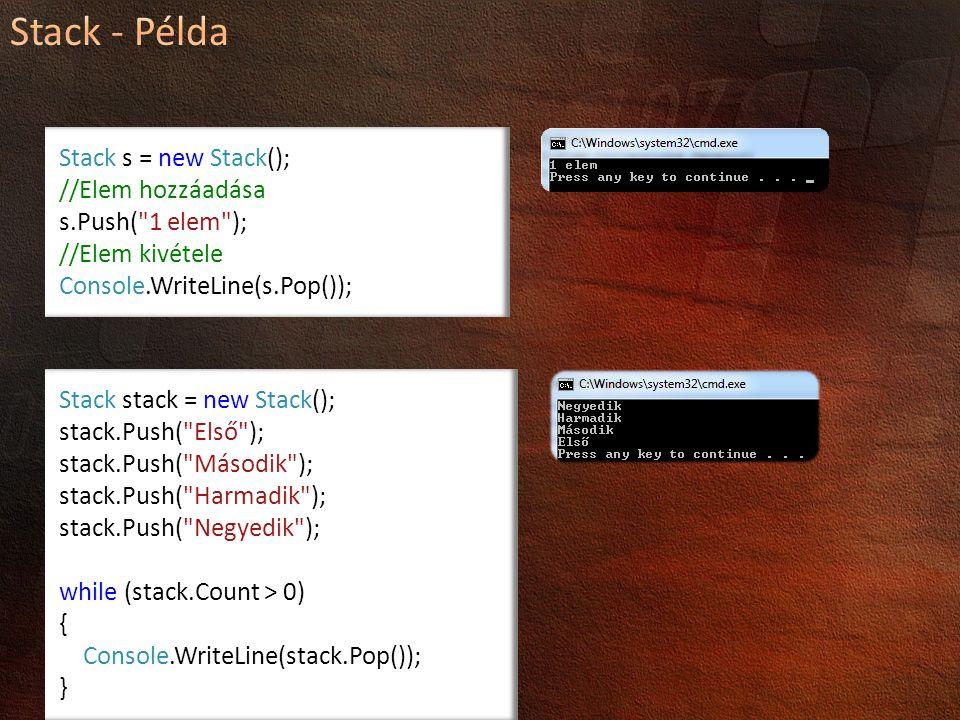 Stack s = new Stack(); //Elem hozzáadása s.Push( 1 elem ); //Elem kivétele Console.WriteLine(s.Pop()); Stack stack = new Stack(); stack.Push( Első ); stack.Push( Második ); stack.Push( Harmadik ); stack.Push( Negyedik ); while (stack.Count > 0) { Console.WriteLine(stack.Pop()); }