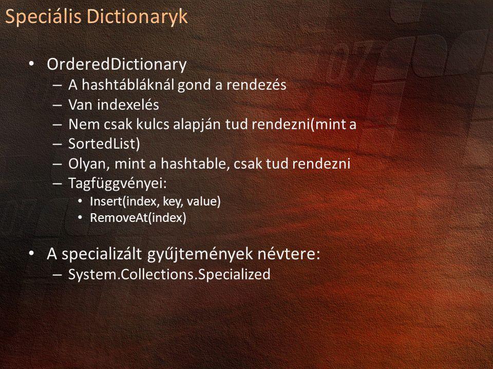 OrderedDictionary – A hashtábláknál gond a rendezés – Van indexelés – Nem csak kulcs alapján tud rendezni(mint a – SortedList) – Olyan, mint a hashtable, csak tud rendezni – Tagfüggvényei: Insert(index, key, value) RemoveAt(index) A specializált gyűjtemények névtere: – System.Collections.Specialized