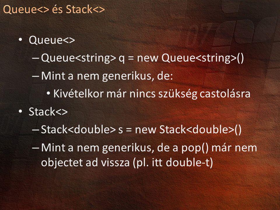 Queue<> – Queue q = new Queue () – Mint a nem generikus, de: Kivételkor már nincs szükség castolásra Stack<> – Stack s = new Stack () – Mint a nem generikus, de a pop() már nem objectet ad vissza (pl.