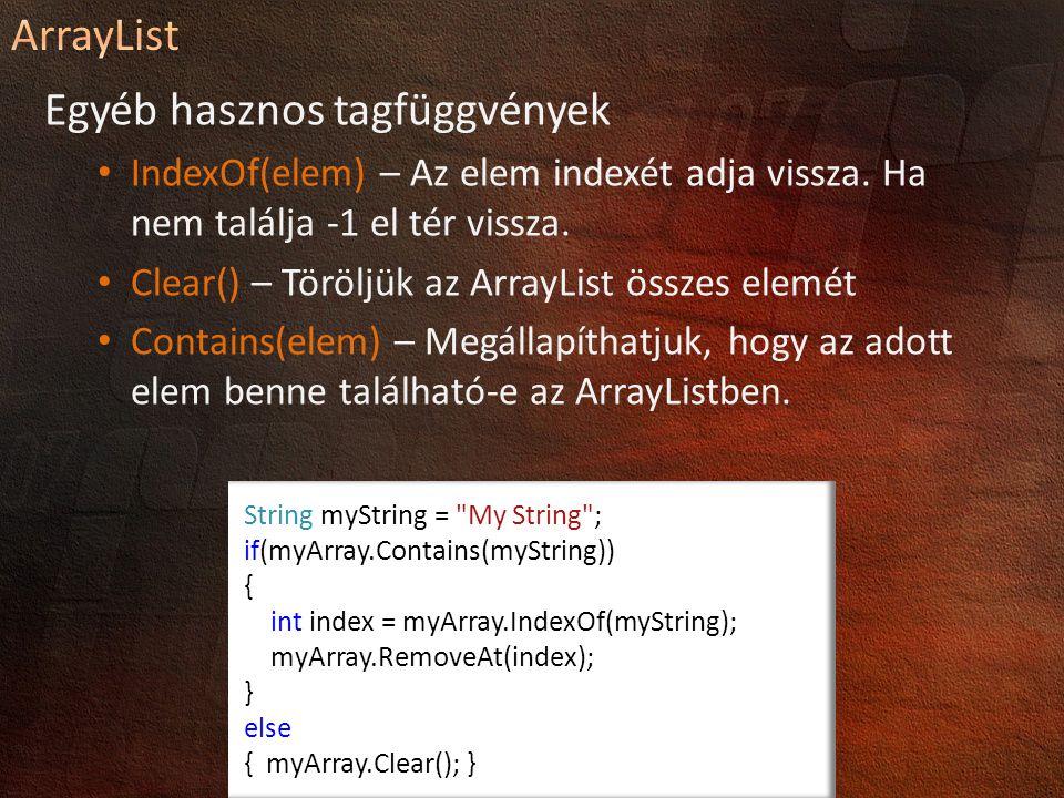 //Létrehozás és elemenként beszúrás ArrayList myArray = new ArrayList(); myArray.Add( Hi ); myArray.Add(3.2); myArray.Add(new object()); //Több elem beszúrása myArray.AddRange(new object[] { vmi , new ArrayList(), 7 }); //Beszúrás Insert és InsertRange myArray.Insert(3, Hi again ); myArray.InsertRange(8, new string[] { egy , kettő }); //Eltávolítás Remove, RemoveAt és RemoveRange-el myArray.Remove( Hi again ); myArray.RemoveAt(2); myArray.RemoveRange(0, 3);