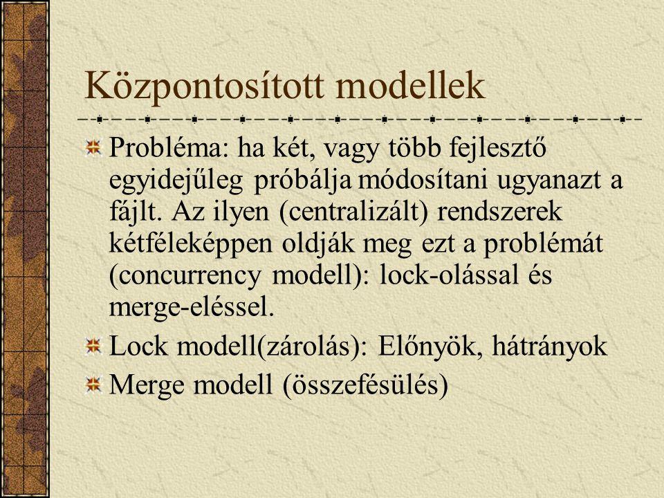 Központosított modellek Probléma: ha két, vagy több fejlesztő egyidejűleg próbálja módosítani ugyanazt a fájlt. Az ilyen (centralizált) rendszerek két