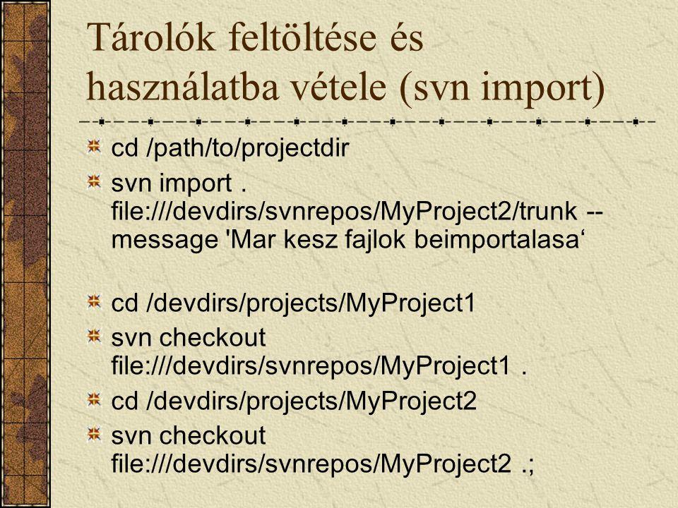 Tárolók feltöltése és használatba vétele (svn import) cd /path/to/projectdir svn import. file:///devdirs/svnrepos/MyProject2/trunk -- message 'Mar kes