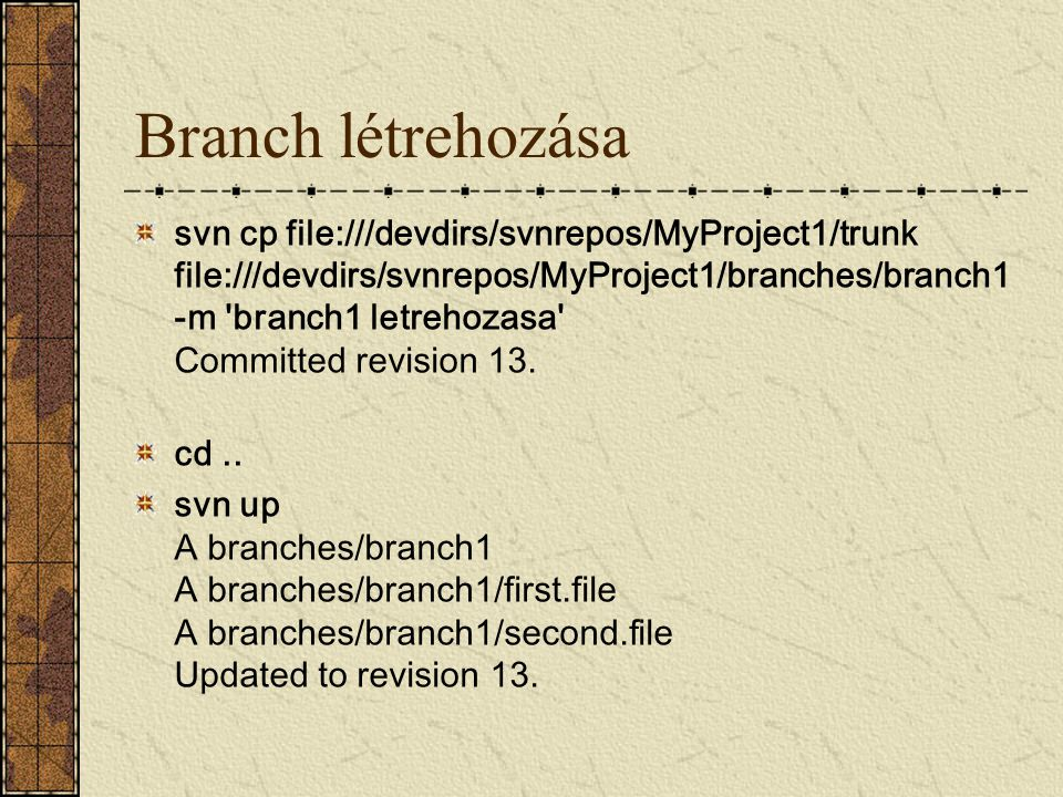 Branch létrehozása svn cp file:///devdirs/svnrepos/MyProject1/trunk file:///devdirs/svnrepos/MyProject1/branches/branch1 -m 'branch1 letrehozasa' Comm