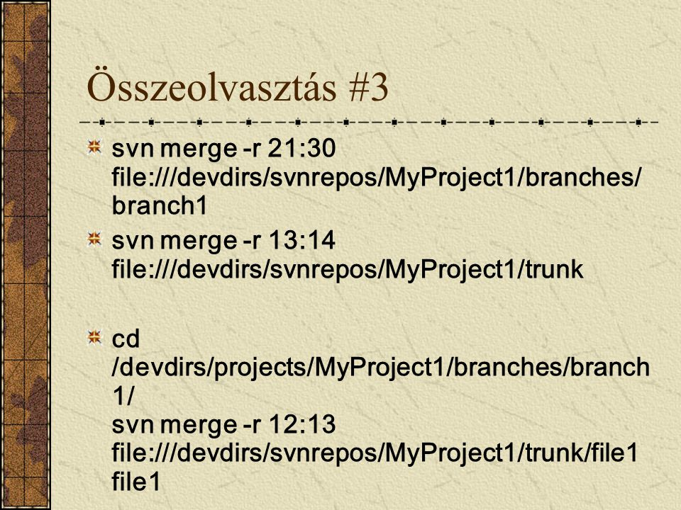 Összeolvasztás #3 svn merge -r 21:30 file:///devdirs/svnrepos/MyProject1/branches/ branch1 svn merge -r 13:14 file:///devdirs/svnrepos/MyProject1/trun