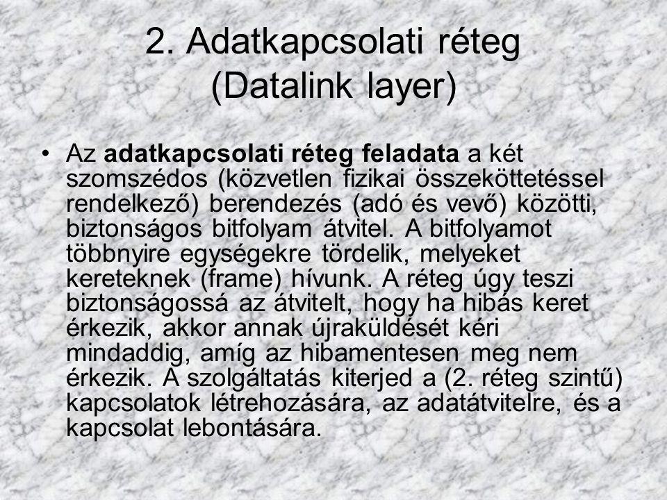 2. Adatkapcsolati réteg (Datalink layer) Az adatkapcsolati réteg feladata a két szomszédos (közvetlen fizikai összeköttetéssel rendelkező) berendezés