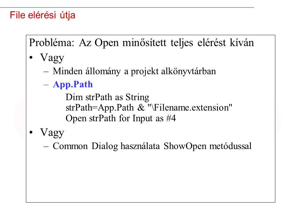 11 File elérési útja Probléma: Az Open minősített teljes elérést kíván Vagy –Minden állomány a projekt alkönyvtárban –App.Path Dim strPath as String strPath=App.Path & \Filename.extension Open strPath for Input as #4 Vagy –Common Dialog használata ShowOpen metódussal