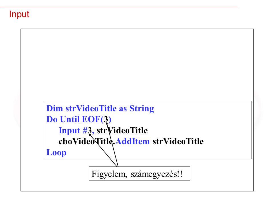 19 Input Dim strVideoTitle as String Do Until EOF(3) Input #3, strVideoTitle cboVideoTitle.AddItem strVideoTitle Loop Figyelem, számegyezés!!