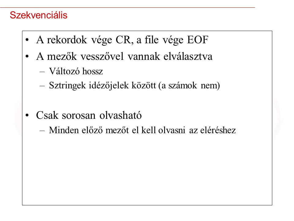 3 Szekvenciális A rekordok vége CR, a file vége EOF A mezők vesszővel vannak elválasztva –Változó hossz –Sztringek idézőjelek között (a számok nem) Csak sorosan olvasható –Minden előző mezőt el kell olvasni az eléréshez