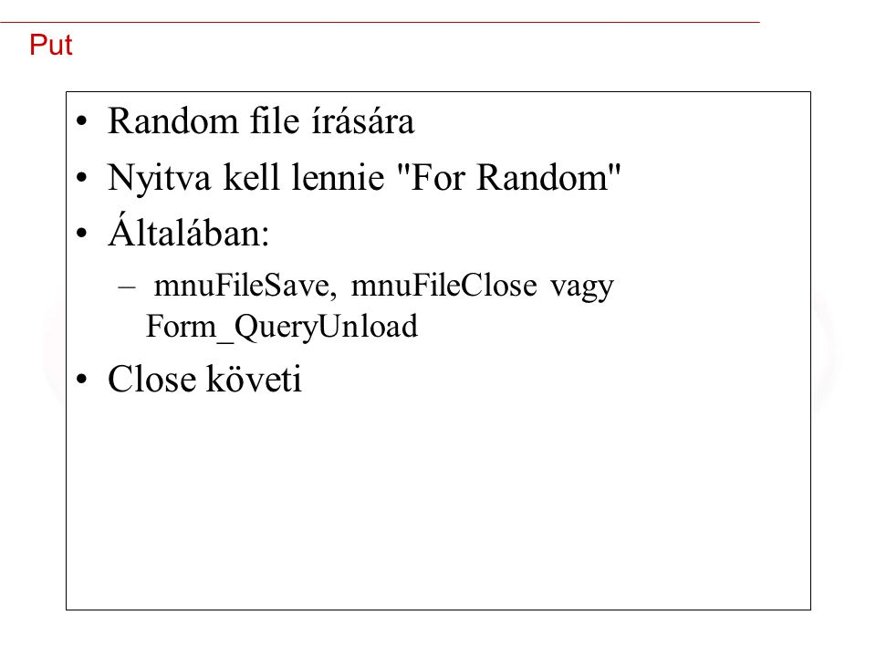 35 Put Random file írására Nyitva kell lennie For Random Általában: – mnuFileSave, mnuFileClose vagy Form_QueryUnload Close követi