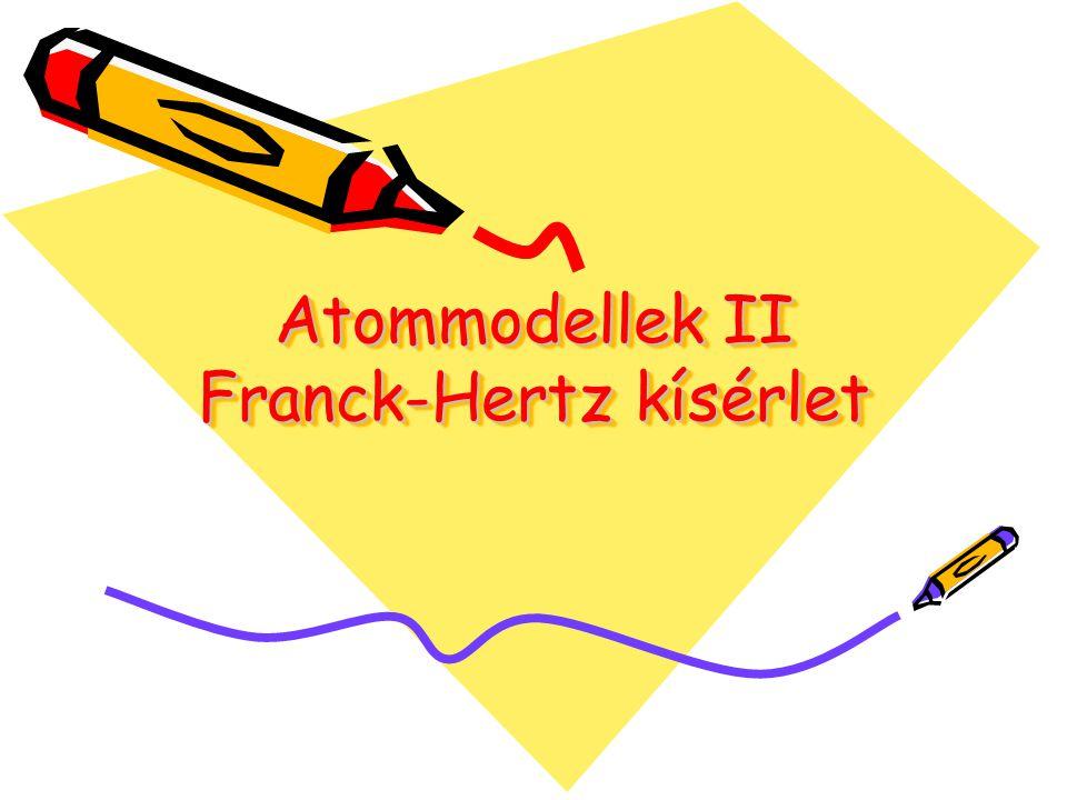 Atommodellek II Franck-Hertz kísérlet Atommodellek II Franck-Hertz kísérlet