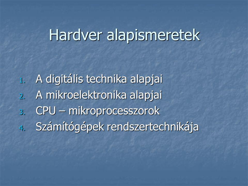 Hardver alapismeretek 1. A digitális technika alapjai 2. A mikroelektronika alapjai 3. CPU – mikroprocesszorok 4. Számítógépek rendszertechnikája