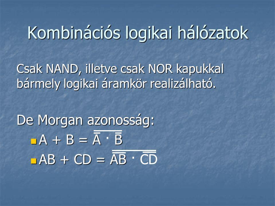 Kombinációs logikai hálózatok Csak NAND, illetve csak NOR kapukkal bármely logikai áramkör realizálható. De Morgan azonosság: A + B = A B A + B = A ·