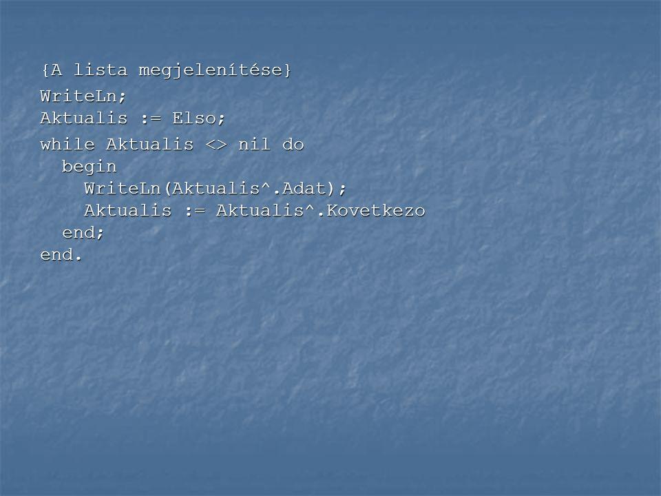 ReadLn(a); Elso := nil; while a <> 0 do begin New(Uj); {Az Uj mutatóhoz memóriaterület rendelése} Uj^.Adat := a; Uj^.Kovetkezo := nil; New(Uj); {Az Uj mutatóhoz memóriaterület rendelése} Uj^.Adat := a; Uj^.Kovetkezo := nil; if Elso = nil then Elso:=uj {Első rekord, az Elso mutat az Uj-ra} if Elso = nil then Elso:=uj {Első rekord, az Elso mutat az Uj-ra} else Aktualis^.Kovetkezo := Uj; {Az Aktualis-hoz csatoljuk az Uj-at} else Aktualis^.Kovetkezo := Uj; {Az Aktualis-hoz csatoljuk az Uj-at} Aktualis := Uj; {Az Aktualis léptetése} Aktualis := Uj; {Az Aktualis léptetése} ReadLn(a) end; ReadLn(a) end;
