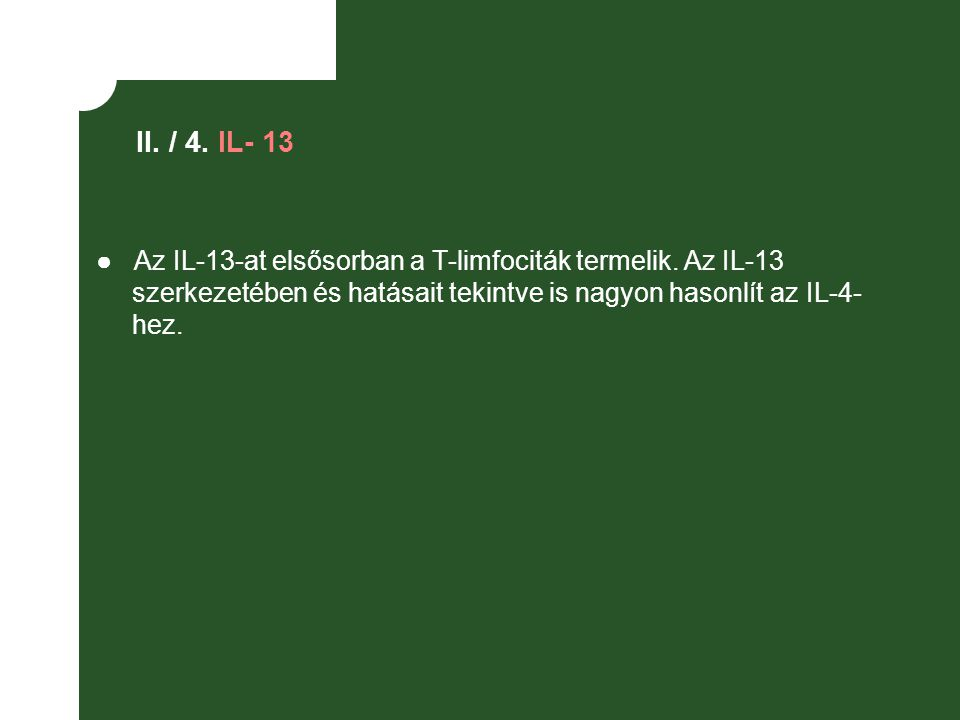 II. / 4. IL- 13 ● Az IL-13-at elsősorban a T-limfociták termelik. Az IL-13 szerkezetében és hatásait tekintve is nagyon hasonlít az IL-4- hez.