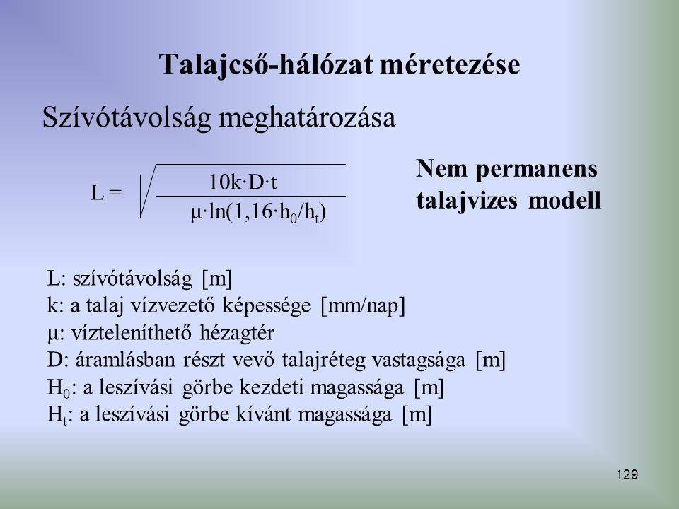 129 Talajcső-hálózat méretezése Szívótávolság meghatározása Nem permanens talajvizes modell L = 10k∙D∙t μ∙ln(1,16∙h 0 /h t ) L: szívótávolság [m] k: a