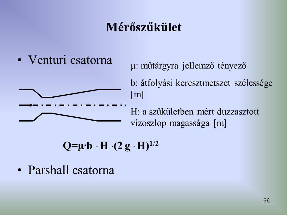 66 Mérőszűkület Venturi csatorna Parshall csatorna Q=μ·b · H · (2 g · H) 1/2 μ: műtárgyra jellemző tényező b: átfolyási keresztmetszet szélessége [m]