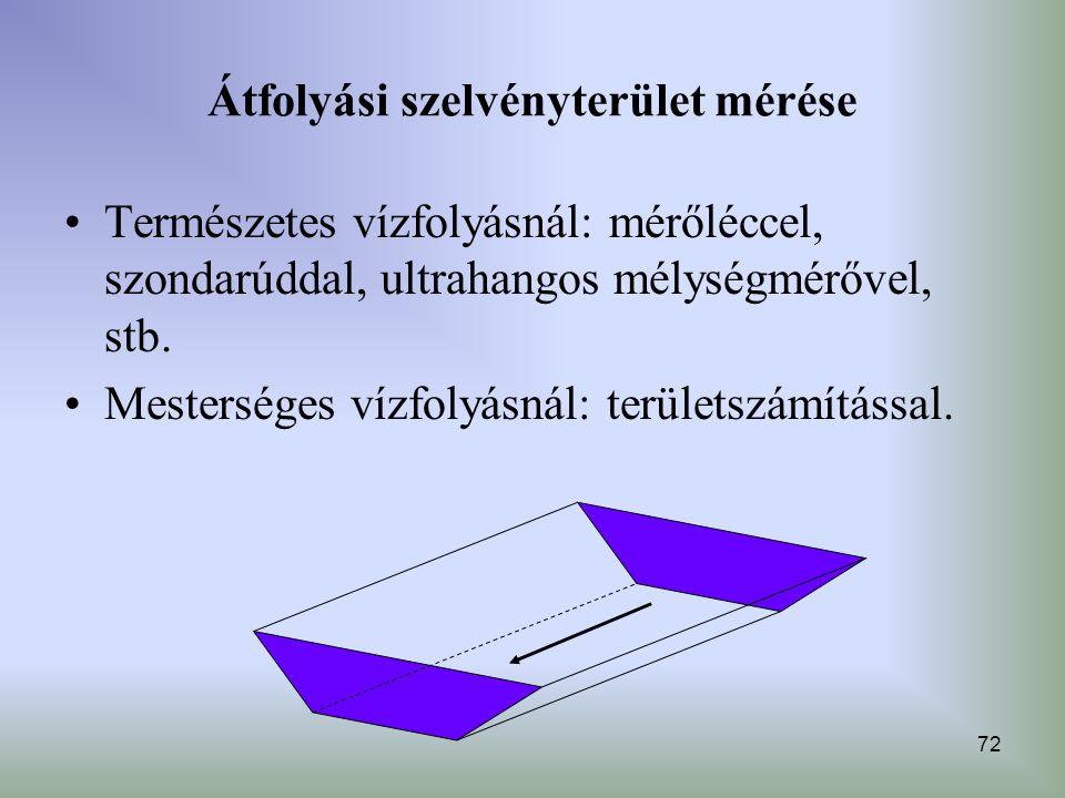 72 Átfolyási szelvényterület mérése Természetes vízfolyásnál: mérőléccel, szondarúddal, ultrahangos mélységmérővel, stb. Mesterséges vízfolyásnál: ter