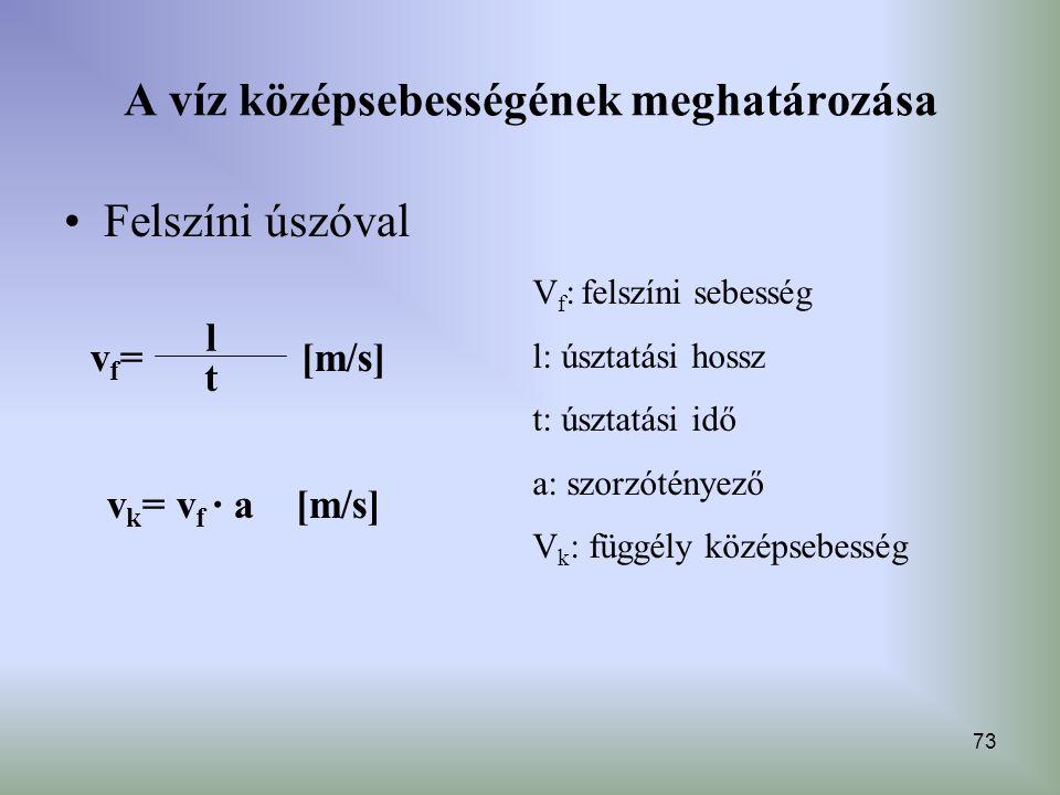 73 A víz középsebességének meghatározása Felszíni úszóval t vf=vf= l [m/s] v k = v f · a [m/s] V f : felszíni sebesség l: úsztatási hossz t: úsztatási