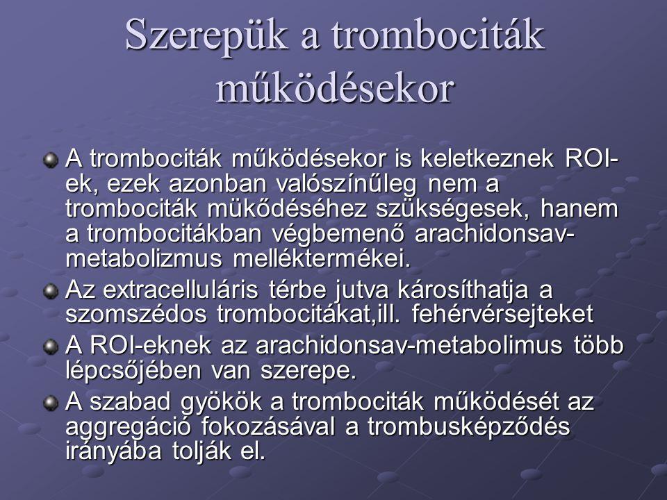 Szerepük a trombociták működésekor A trombociták működésekor is keletkeznek ROI- ek, ezek azonban valószínűleg nem a trombociták mükődéséhez szükségesek, hanem a trombocitákban végbemenő arachidonsav- metabolizmus melléktermékei.
