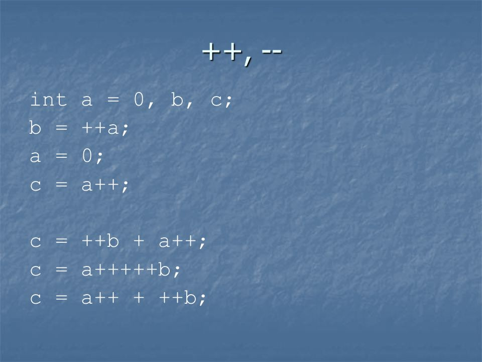 ++, -- int a = 0, b, c; b = ++a; a = 0; c = a++; c = ++b + a++; c = a+++++b;