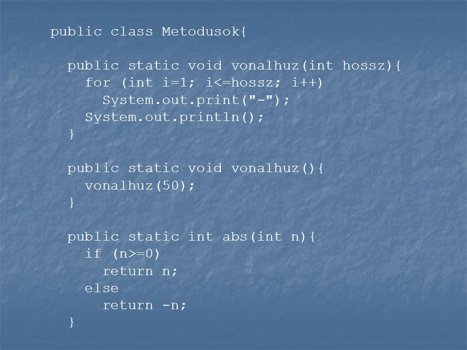 public class Metodusok{ public static void vonalhuz(int hossz){ for (int i=1; i<=hossz; i++) System.out.print( - ); System.out.println(); } public static void vonalhuz(){ vonalhuz(50); } public static int abs(int n){ if (n>=0) return n; else return -n; }