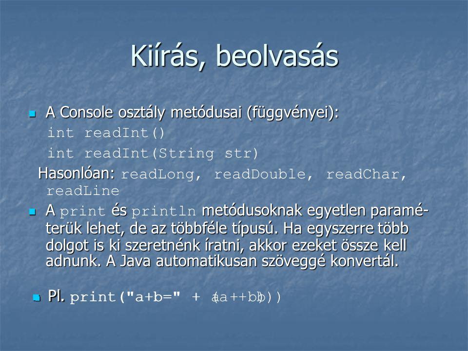 Kiírás, beolvasás A Console osztály metódusai (függvényei): A Console osztály metódusai (függvényei): int readInt() int readInt(String str) Hasonlóan: Hasonlóan: readLong, readDouble, readChar, readLine A és metódusoknak egyetlen paramé- terük lehet, de az többféle típusú.